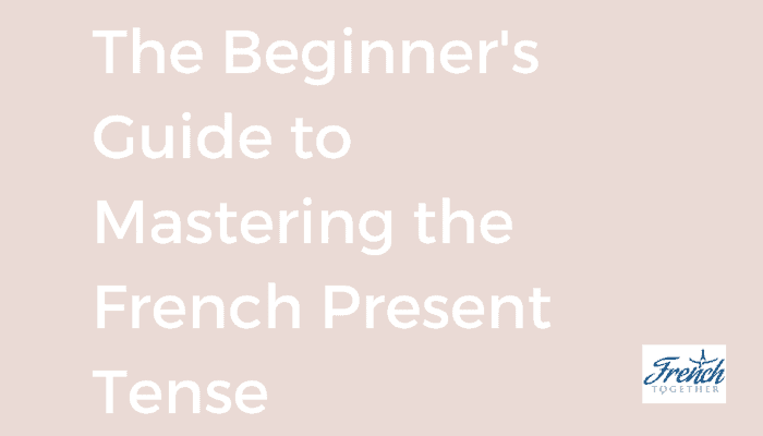 The Beginner's Guide to Mastering the French Present Tense
