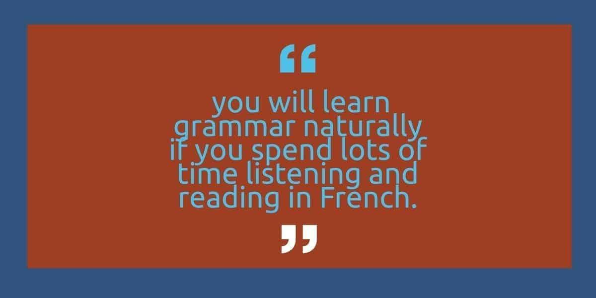 you will learn grammar naturally if you spend lots of time listening and reading in French.